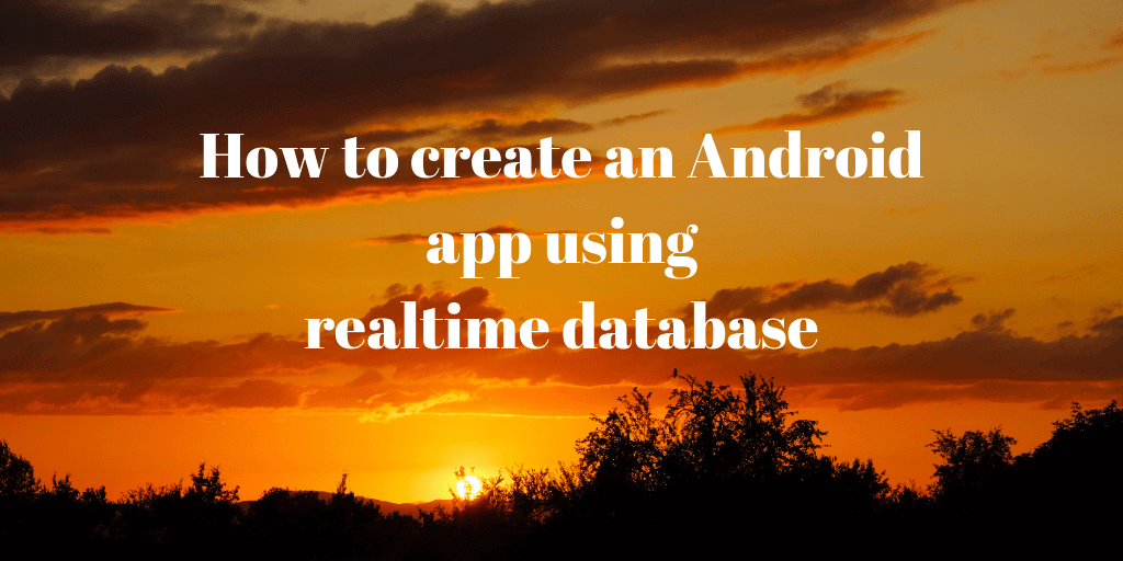 how to create an android app using realtime database